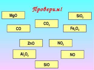 Проверим! MgO ZnO SiO NO2 Fe2O3 CO SiO2 CO2 Al2O3 NO