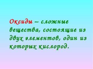 Оксиды – сложные вещества, состоящие из двух элементов, один из которых кисл