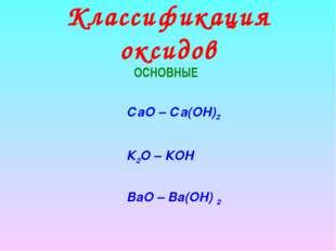 Классификация оксидов ОСНОВНЫЕ СаО – Са(ОН)2 К2О – КОН ВаO – Ва(OН) 2