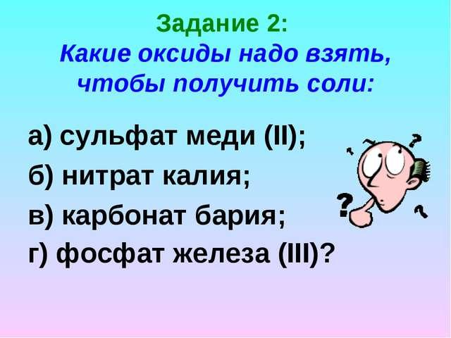 Задание 2: Какие оксиды надо взять, чтобы получить соли: а) сульфат меди (II)...