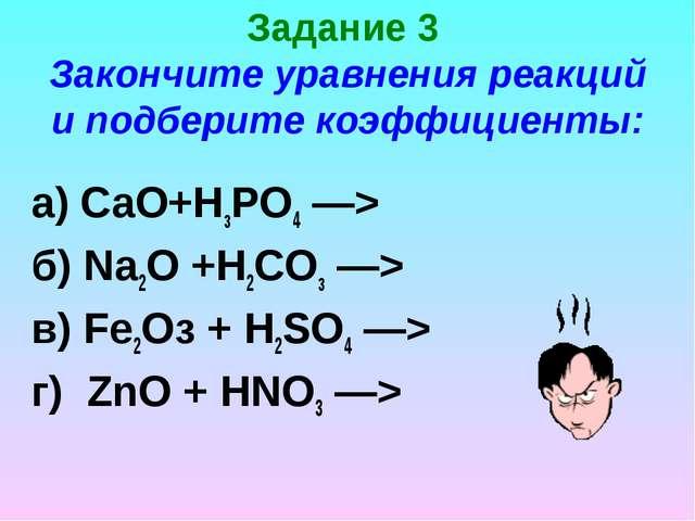 Задание 3 Закончите уравнения реакций и подберите коэффициенты: а) СаО+НзРО4...