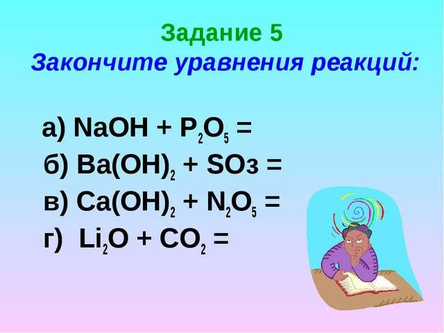 Задание 5 Закончите уравнения реакций: a) NaOH + Р2О5 = б) Ва(ОН)2 + SOз = в)...