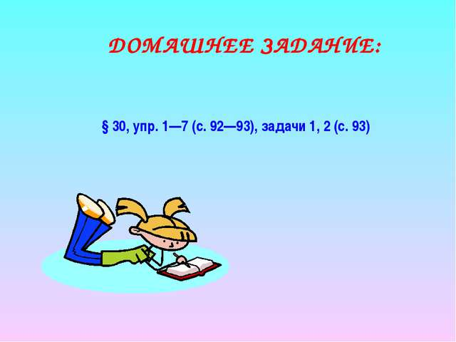 ДОМАШНЕЕ ЗАДАНИЕ: §30, упр.1—7 (с.92—93), задачи 1, 2 (с.93)