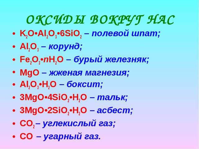 ОКСИДЫ ВОКРУГ НАС K2O•Al2O3•6SiO2 – полевой шпат; Al2O3 – корунд; Fe2O3•nH2O...