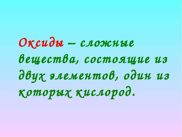 Оксиды – сложные вещества, состоящие из двух элементов, один из которых кисл...