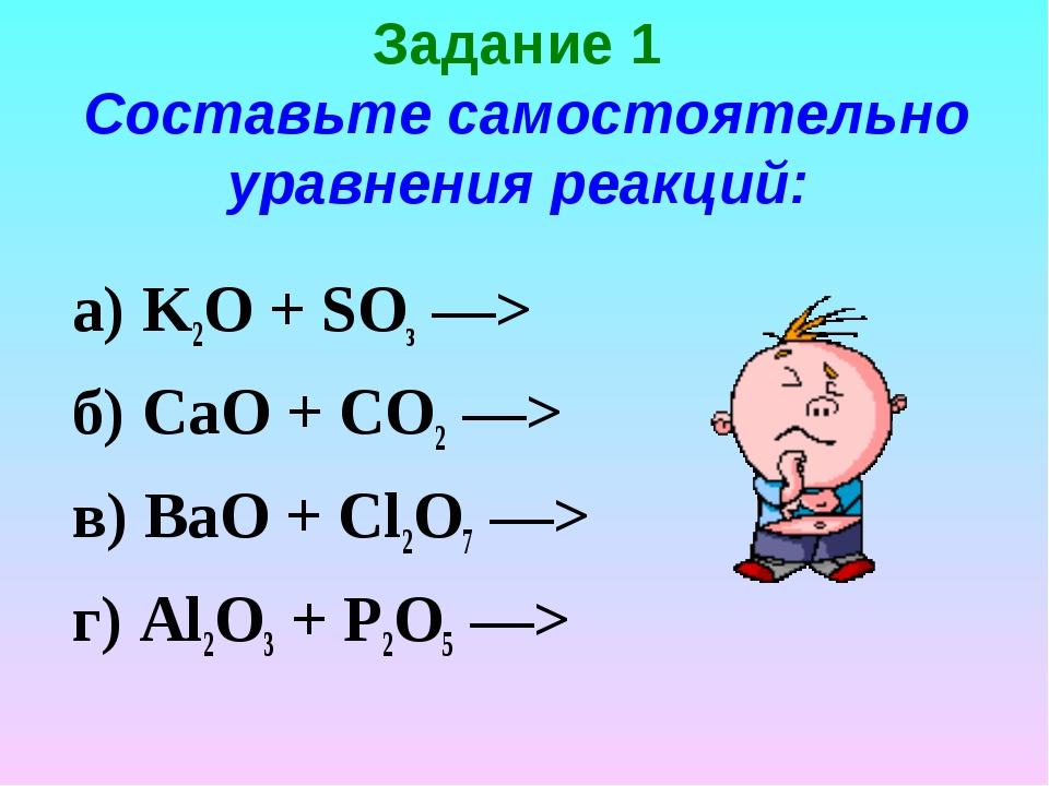 Задание 1 Составьте самостоятельно уравнения реакций: K2O + SОз —> б) СаО + С...