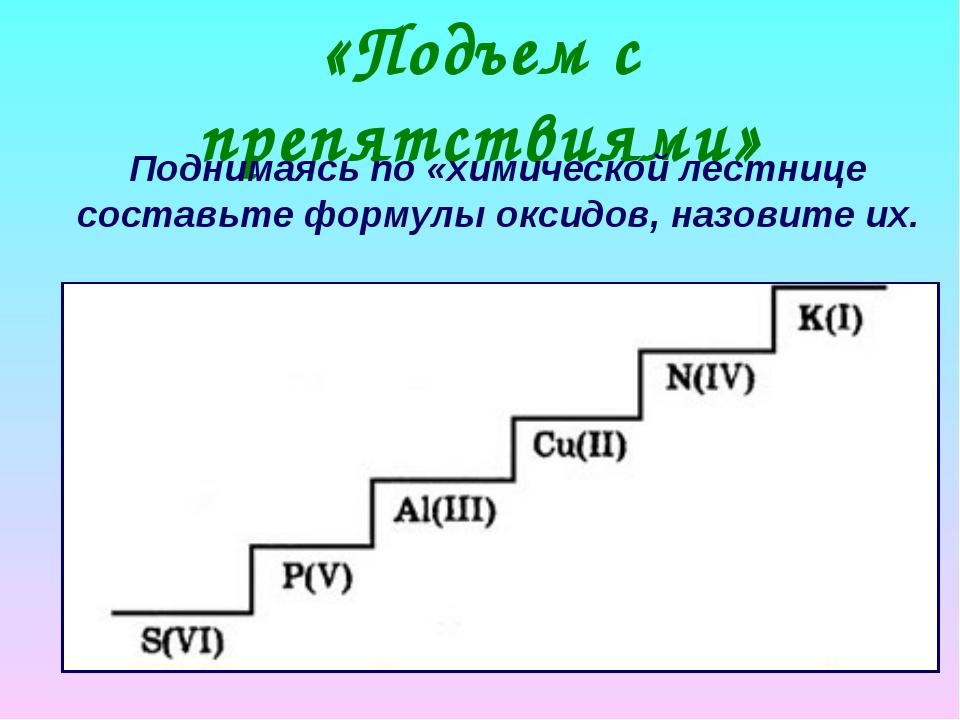 «Подъем с препятствиями» Поднимаясь по «химической лестнице составьте формулы...