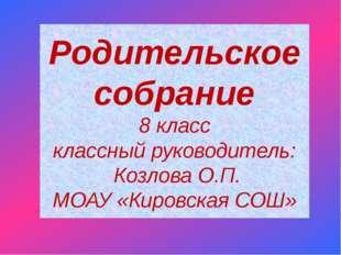 Родительское собрание 8 класс классный руководитель: Козлова О.П. МОАУ «Киров