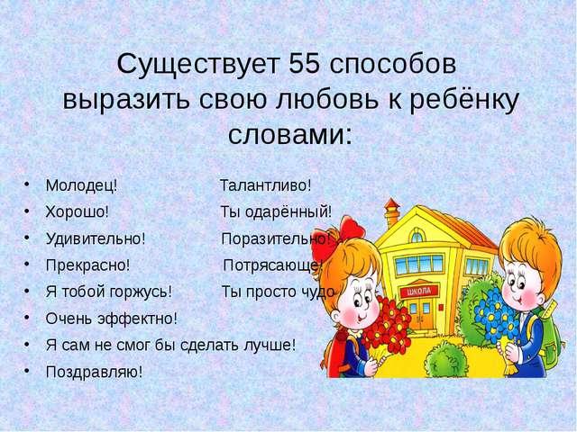 Существует 55 способов выразить свою любовь к ребёнку словами: Молодец! Талан...