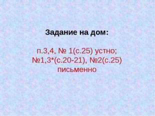 Задание на дом: п.3,4, № 1(с.25) устно; №1,3*(с.20-21), №2(с.25) письменно
