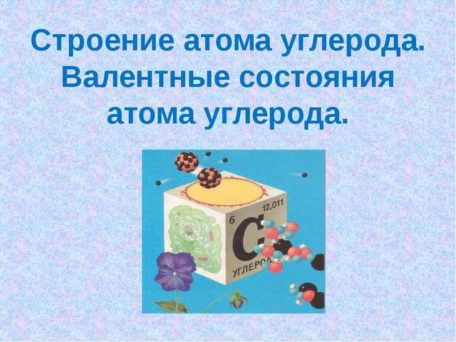 Строение атома углерода. Валентные состояния атома углерода.