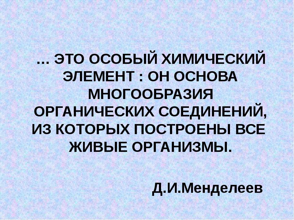 … ЭТО ОСОБЫЙ ХИМИЧЕСКИЙ ЭЛЕМЕНТ : ОН ОСНОВА МНОГООБРАЗИЯ ОРГАНИЧЕСКИХ СОЕДИН...
