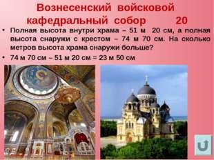 Вознесенский войсковой кафедральный собор 20 Полная высота внутри храма – 51