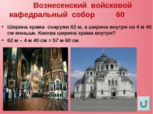 Вознесенский войсковой кафедральный собор 60 Ширина храма снаружи 62 м, а ши