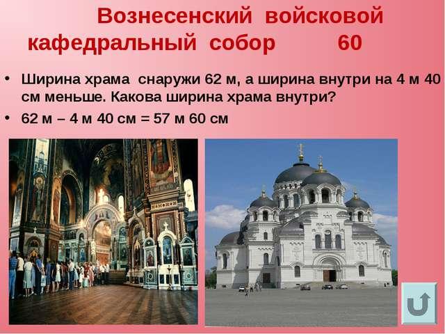 Вознесенский войсковой кафедральный собор 60 Ширина храма снаружи 62 м, а ши...