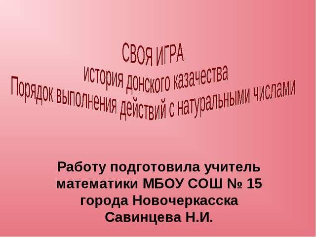 Работу подготовила учитель математики МБОУ СОШ № 15 города Новочеркасска Сави...