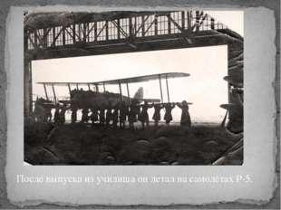 После выпуска из училища он летал на самолётах Р-5.