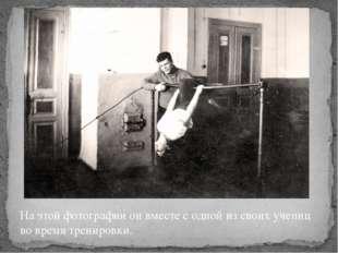 На этой фотографии он вместе с одной из своих учениц во время тренировки.