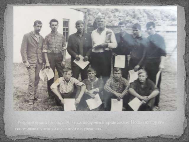 Умер мой прадед 10 ноября 1977 года, похоронен в городе Бахмач. Но до сих по...