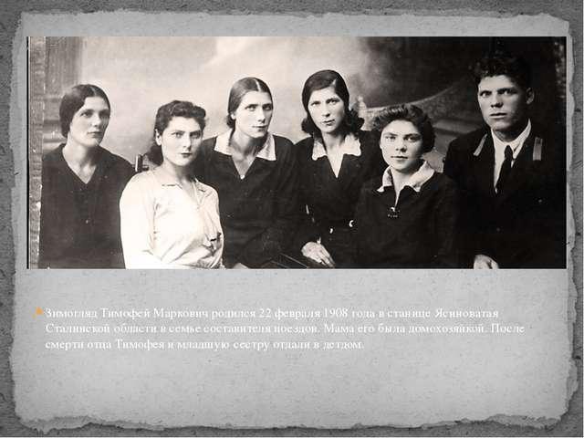 Зимогляд Тимофей Маркович родился 22 февраля 1908 года в станице Ясиноватая С...