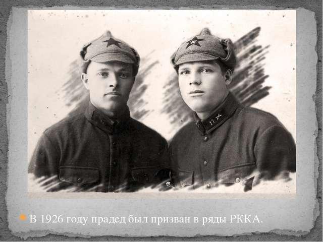 В 1926 году прадед был призван в ряды РККА.