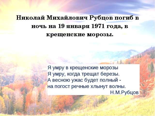 Николай Михайлович Рубцов погиб в ночь на 19 января 1971 года, в крещенские м...