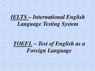 IELTS – International English Language Testing System TOEFL – Test of English