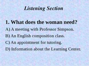 Listening Section 1. What does the woman need? A) A meeting with Professor Si