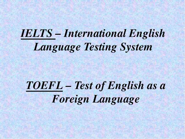 IELTS – International English Language Testing System TOEFL – Test of English...