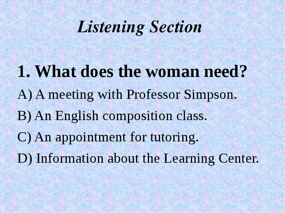 Listening Section 1. What does the woman need? A) A meeting with Professor Si...