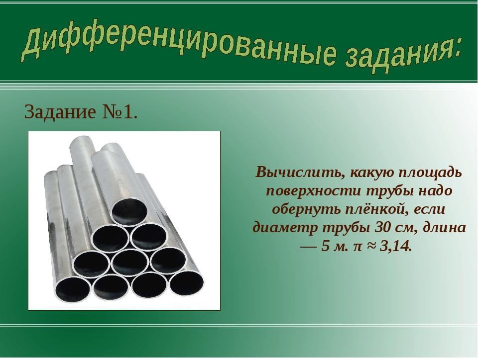 Задание №1. Вычислить, какую площадь поверхности трубы надо обернуть плёнкой,...