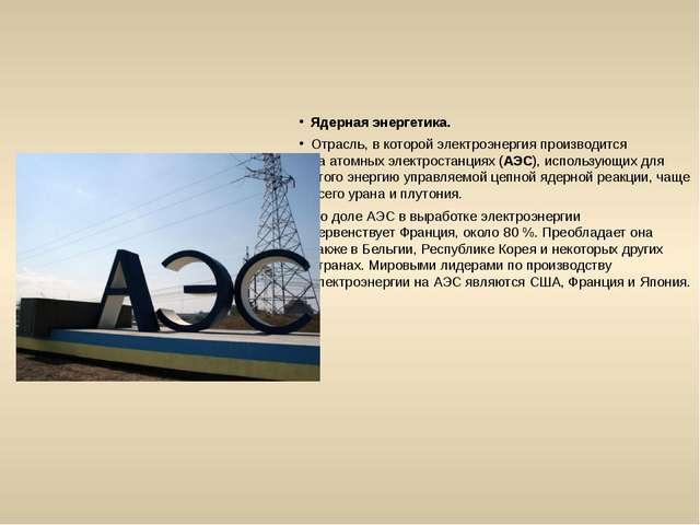 Ядерная энергетика. Отрасль, в которой электроэнергия производится наатомных...