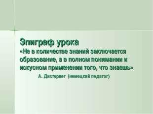 Эпиграф урока «Не в количестве знаний заключается образование, а в полном пон