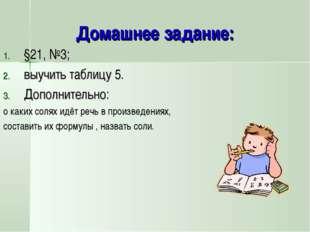 Домашнее задание: §21, №3; выучить таблицу 5. Дополнительно: о каких солях ид