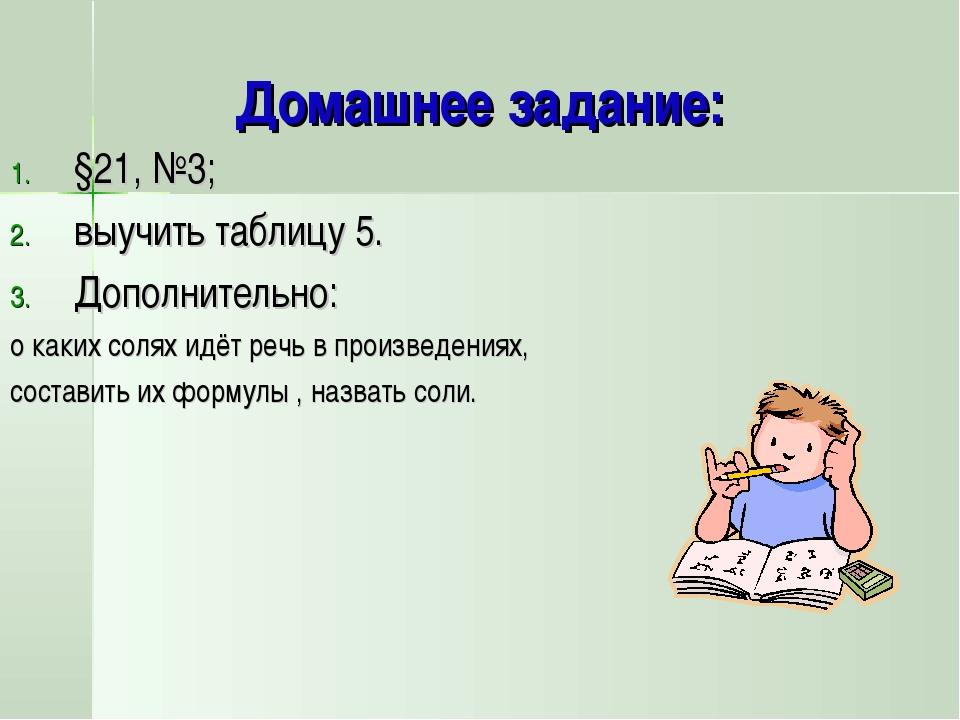 Домашнее задание: §21, №3; выучить таблицу 5. Дополнительно: о каких солях ид...