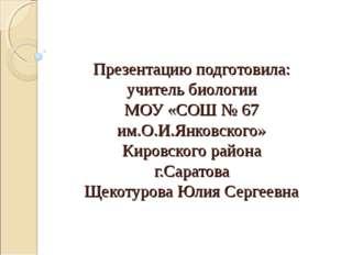 Презентацию подготовила: учитель биологии МОУ «СОШ № 67 им.О.И.Янковского» Ки