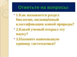 Ответьте на вопросы: 1.Как называется раздел биологии, посвящённый классифика