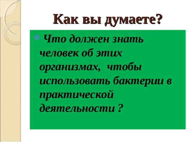 Как вы думаете? Что должен знать человек об этих организмах, чтобы использова...