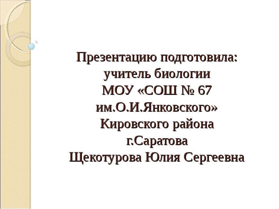 Презентацию подготовила: учитель биологии МОУ «СОШ № 67 им.О.И.Янковского» Ки...