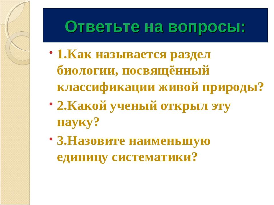 Ответьте на вопросы: 1.Как называется раздел биологии, посвящённый классифика...