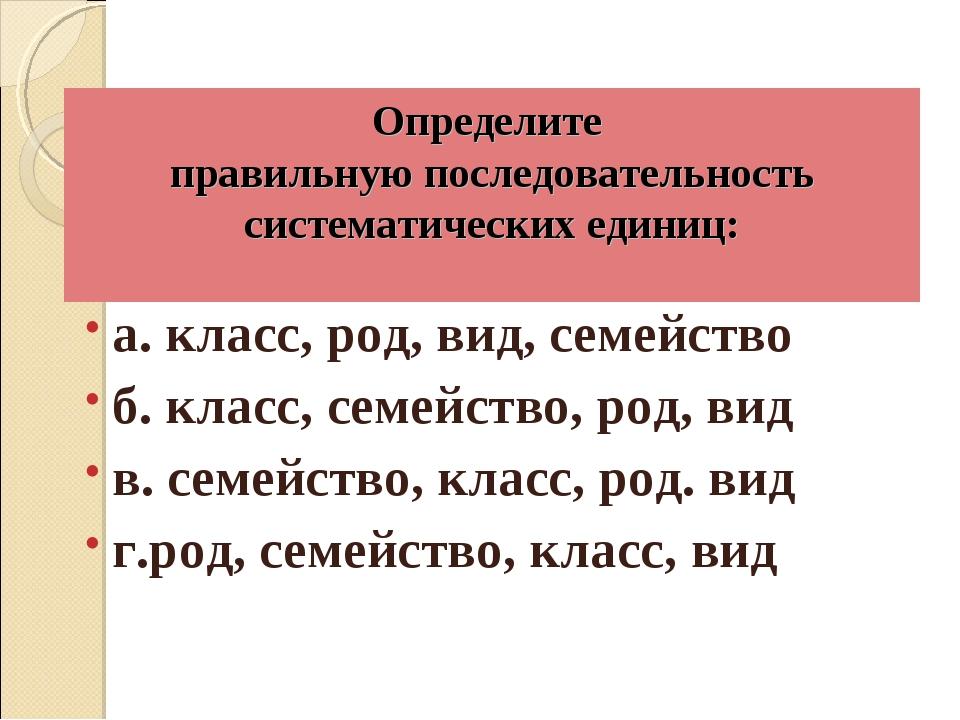 Определите правильную последовательность систематических единиц: а. класс, ро...