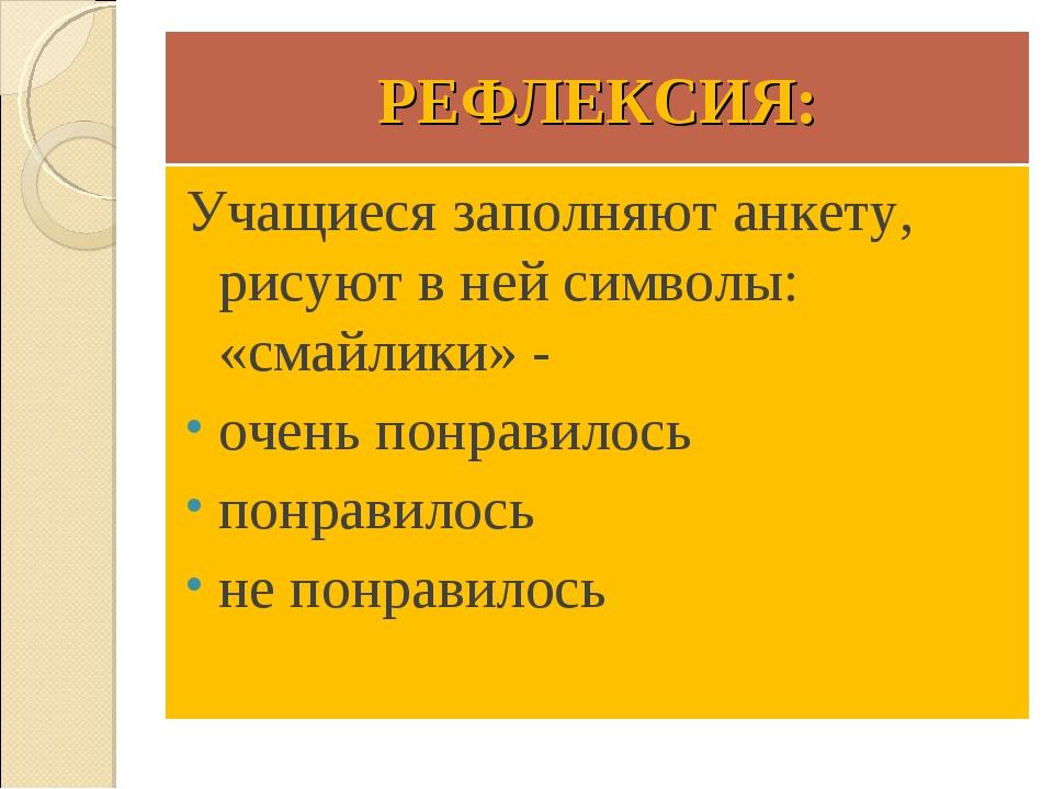 РЕФЛЕКСИЯ: Учащиеся заполняют анкету, рисуют в ней символы: «смайлики» - очен...
