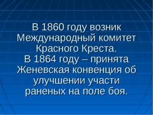 В 1860 году возник Международный комитет Красного Креста. В 1864 году – приня
