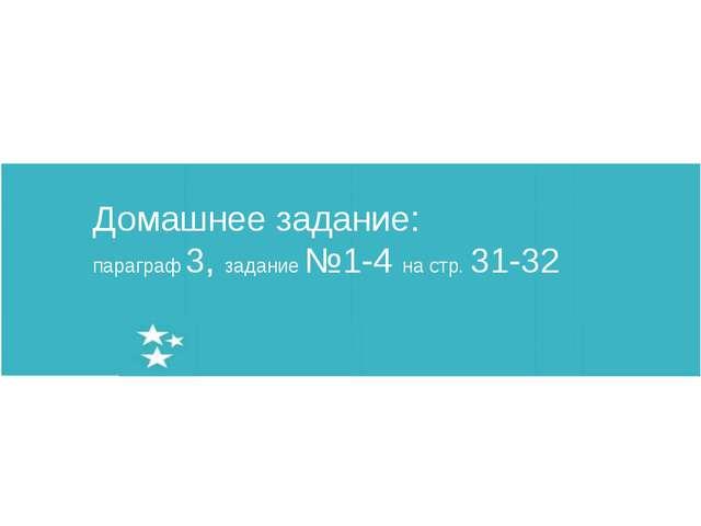 Домашнее задание: параграф 3, задание №1-4 на стр. 31-32