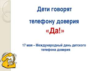 Дети говорят телефону доверия «Да!» 17 мая – Международный день детского теле