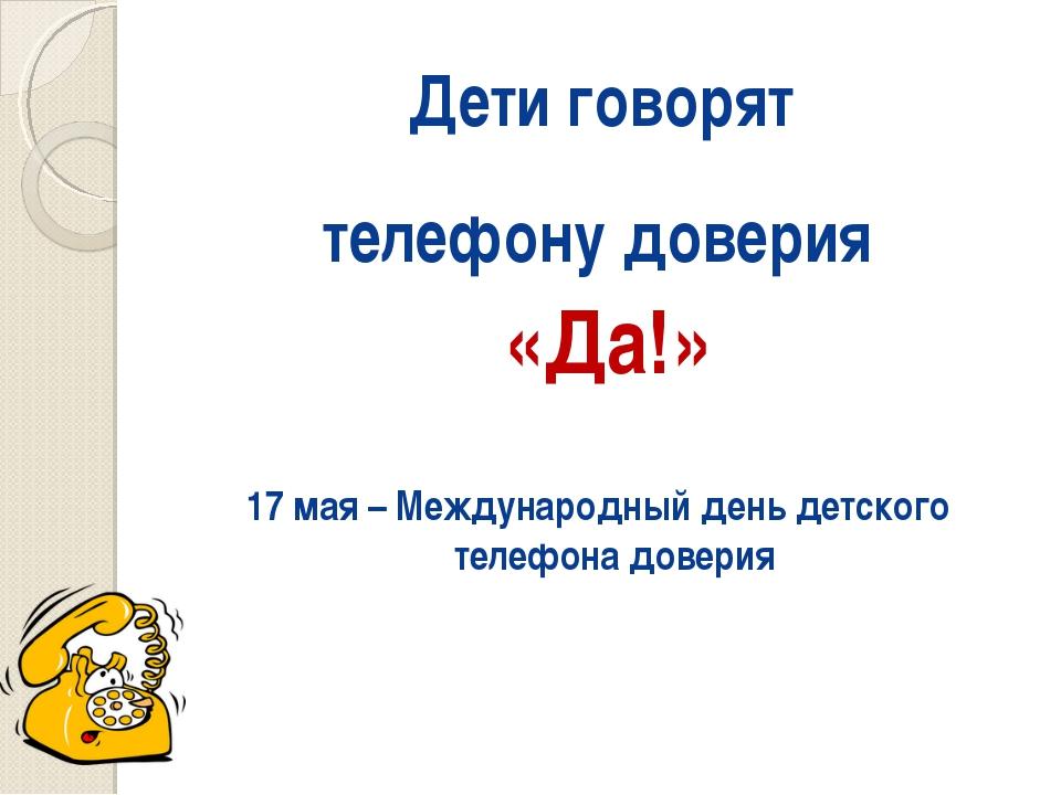 Дети говорят телефону доверия «Да!» 17 мая – Международный день детского теле...