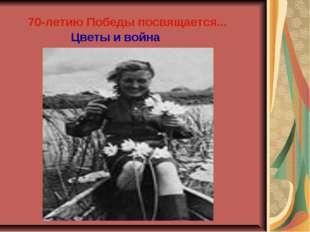 70-летию Победы посвящается... Цветы и война