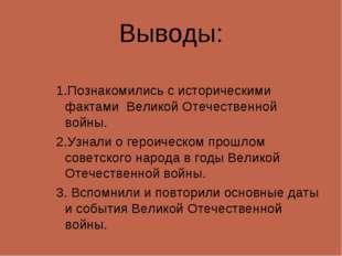 Выводы: 1.Познакомились с историческими фактами Великой Отечественной войны.