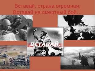 Вставай, страна огромная, Вставай на смертный бой…