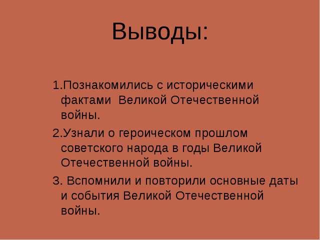 Выводы: 1.Познакомились с историческими фактами Великой Отечественной войны....